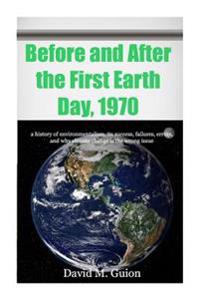 Before and After the First Earth Day, 1970: A History of Environmentalism, Its Success, Failures, Errors, and Why Climate Change Is the Wrong Issue fo