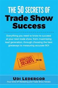 The 50 Secrets of Trade Show Success: Everything You Need to Know to Succeed at Your Next Trade Show, from Maximizing Lead Generation, Through Choosin
