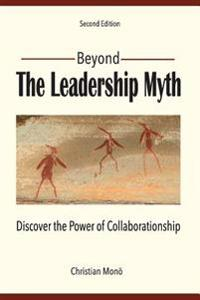 Beyond the Leadership Myth (Second Edition): Discover the Power of Collaborationship