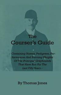 The Courser's Guide - Containing Names, Pedigrees, Performances and Running Weights of the Principal Greyhounds That Have Run for the Last Fifty Years
