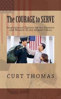 The Courage to Serve: Inspirational Quotes for Servicemen and Women in the Armed Forces