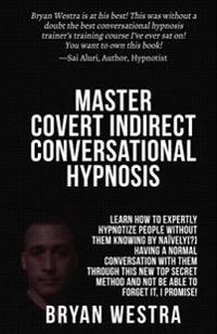 Master Covert Indirect Conversational Hypnosis: Learn How to Expertly Hypnotize People Without Them Knowing by Naively[?] Having a Normal Conversation