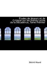 Etudes De Moeurs Et De Critique Sur Les Poetes Latins De La Decadence