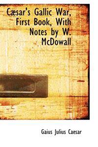 Caesar's Gallic War, First Book, With Notes by W. Mcdowall