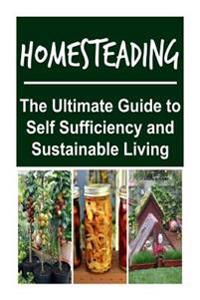 Homesteading: The Ultimate Guide to Self Sufficiency and Sustainable Living: Homesteading, Homesteading Book, Homesteading Handbook,