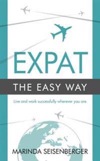 Expat the Easy Way - Live and Work Successfully Wherever You Are