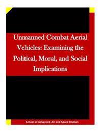 Unmanned Combat Aerial Vehicles: Examining the Political, Moral, and Social Implications