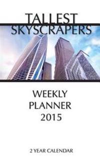 Tallest Skyscrapers Weekly Planner 2015: 2 Year Calendar