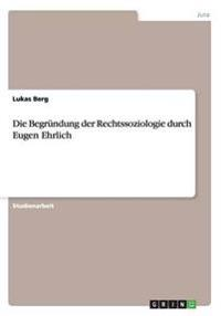 Die Begrundung Der Rechtssoziologie Durch Eugen Ehrlich