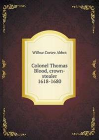 Colonel Thomas Blood, Crown-Stealer 1618-1680