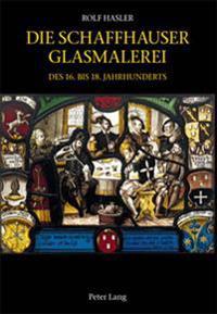 Die Schaffhauser Glasmalerei Des 16. Bis 18. Jahrhunderts: Corpus Vitrearum Schweiz: Reihe Neuzeit. Bd. 5- Herausgegeben Von Vitrocentre Romont