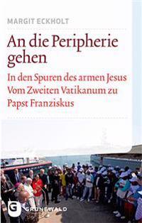 An Die Peripherie Gehen: In Den Spuren Des Armen Jesus. Vom Zweiten Vatikanum Zu Papst Franziskus