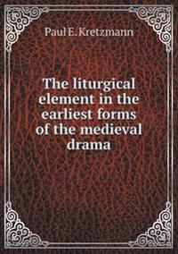 The Liturgical Element in the Earliest Forms of the Medieval Drama