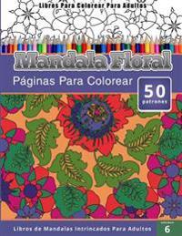 Libros Para Colorear Para Adultos: Mandala Floral (Paginas Para Colorear-Libros de Mandalas Intrincados Para Adultos)