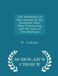 The Treatment of the Remains at the Eucharist After Holy Communion and the Time of the Ablutions - Scholar's Choice Edition