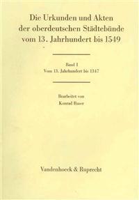 Die Urkunden Und Akten Der Oberdeutschen Stadtebunde. Band 1: Vom 13. Jahrhundert Bis 1347