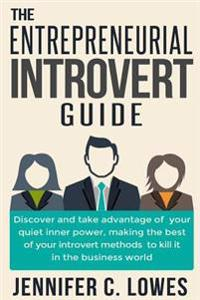The Entrepreneurial Introvert Guide: Discover and Take Advantage of Your Quiet Inner Power, Making the Best of Your Introvert Methods to Kill It in th