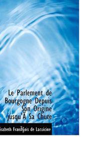 Le Parlement de Bourgogne Depuis Son Origine Jusqu'a Sa Chute