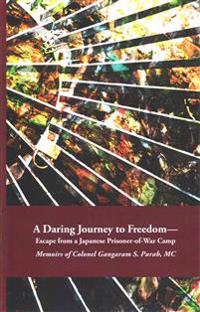 A Daring Journey to Freedom - Escape from a Japanese Prisoner-Of-War Camp: Memoirs of Colonel Gangaram S. Parab, MC