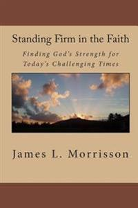 Standing Firm in the Faith: Finding God's Strength for Today's Challenging Times