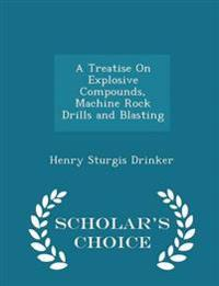 A Treatise on Explosive Compounds, Machine Rock Drills and Blasting - Scholar's Choice Edition