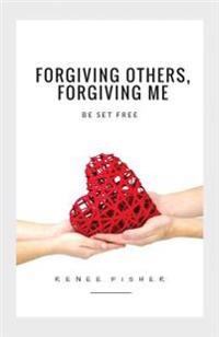 Forgiving Others, Forgiving Me: Be Set Free