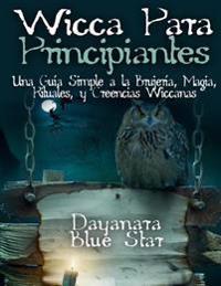 Wicca Para Principiantes: Una Guia Simple a la Brujeria, Magia, Rituales, y Creencias Wiccanas