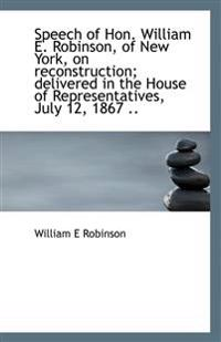 Speech of Hon. William E. Robinson, of New York, on Reconstruction; Delivered in the House of Repres