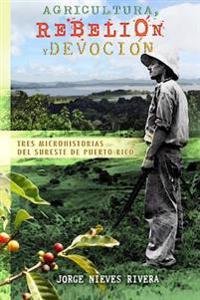 Agricultura, Rebelión Y Devoción: Tres Microhistorias del Sureste de Puerto Rico
