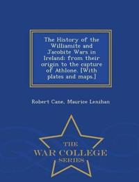 The History of the Williamite and Jacobite Wars in Ireland; From Their Origin to the Capture of Athlone. [With Plates and Maps.] - War College Series