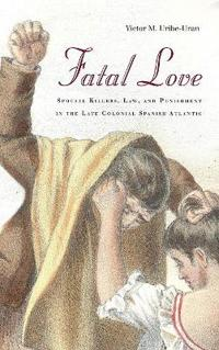 Fatal Love: Spousal Killers, Law, and Punishment in the Late Colonial Spanish Atlantic