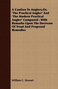 A Caution to Anglers, Or, 'the Practical Angler' and 'the Modern Practical Angler' Compared: With Remarks upon the Decrease of Trout and Proposed Remedies