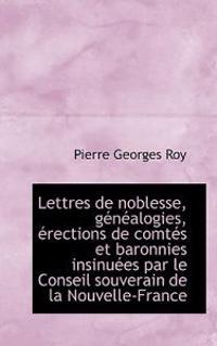 Lettres de Noblesse, Genealogies, Erections de Comtes Et Baronnies Insinuees Par Le Conseil Souverai