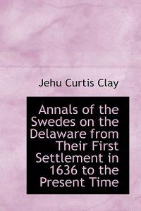Annals of the Swedes on the Delaware from Their First Settlement in 1636 to the Present Time