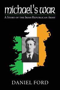 Michael's War: A Story of the Irish Republican Army, 1916-1923