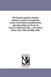 The Kansas Question. Senator Sumner's Speech, Reviewing the Action of the Federal Administration Upon the Subject of Slavery in Kansas; Delivered in the ... the United States, May 19th and 20th, 1856.