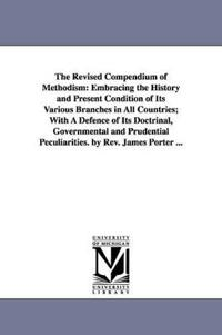 The Revised Compendium of Methodism: Embracing the History and Present Condition of Its Various Branches in All Countries, With a Defence of Its Doctrinal, Governmental and Prudential Peculiarities