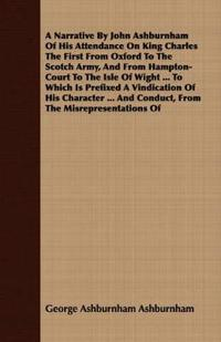 A Narrative By John Ashburnham Of His Attendance On King Charles The First From Oxford To The Scotch Army, And From Hampton-Court To The Isle Of Wight ... To Which Is Prefixed A Vindication Of His Character ... And Conduct, From The Misrepresentations Of