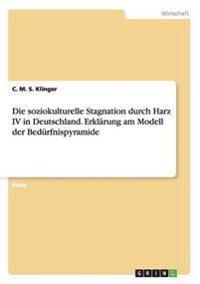 Die Soziokulturelle Stagnation Durch Harz IV in Deutschland. Erklarung Am Modell Der Bedurfnispyramide