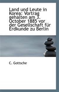 Land Und Leute in Korea: Vortrag Gehalten Am 3. October 1885 VOR Der Gesellschaft Fur Erdkunde Zu Be