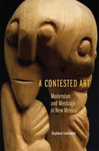 A Contested Art: Modernism and Mestizaje in New Mexico