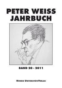 Peter Weiss Jahrbuch für Literatur, Kunst und Politik im 20. und 21. Jahrhundert. Band 20 (2011)
