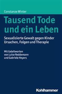 Tausend Tode Und Ein Leben: Sexualisierte Gewalt Gegen Kinder - Ursachen, Folgen Und Therapie