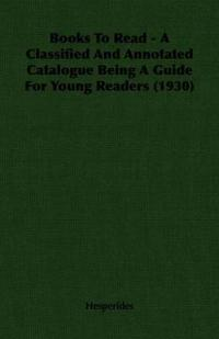Books to Read - a Classified and Annotated Catalogue Being a Guide for Young Readers 1930