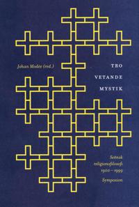 Tro, vetande, mystik : svensk religionsfilosofi 1900-1999 : en antologi