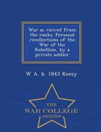 War as Viewed from the Ranks. Personal Recollections of the War of the Rebellion, by a Private Soldier - War College Series