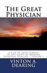 The Great Physician: A Life of Jesus Christ in the Light of Modern Spiritual Healing - Volume 1