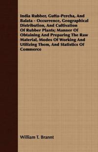 India Rubber, Gutta-Percha, And Balata - Occurrence, Geographical Distribution, And Cultivation Of Rubber Plants; Manner Of Obtaining And Preparing The Raw Material, Modes Of Working And Utilizing Them, And Statistics Of Commerce