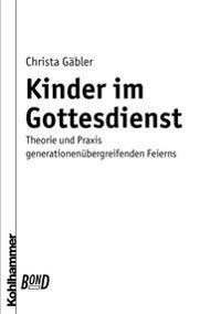Kinder Im Gottesdienst. Bond: Theorie Und Praxis Generationenubergreifenden Feierns