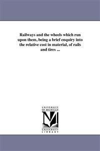 Railways and the Wheels Which Run Upon Them, Being a Brief Enquiry Into the Relative Cost in Material, of Rails and Tires ...